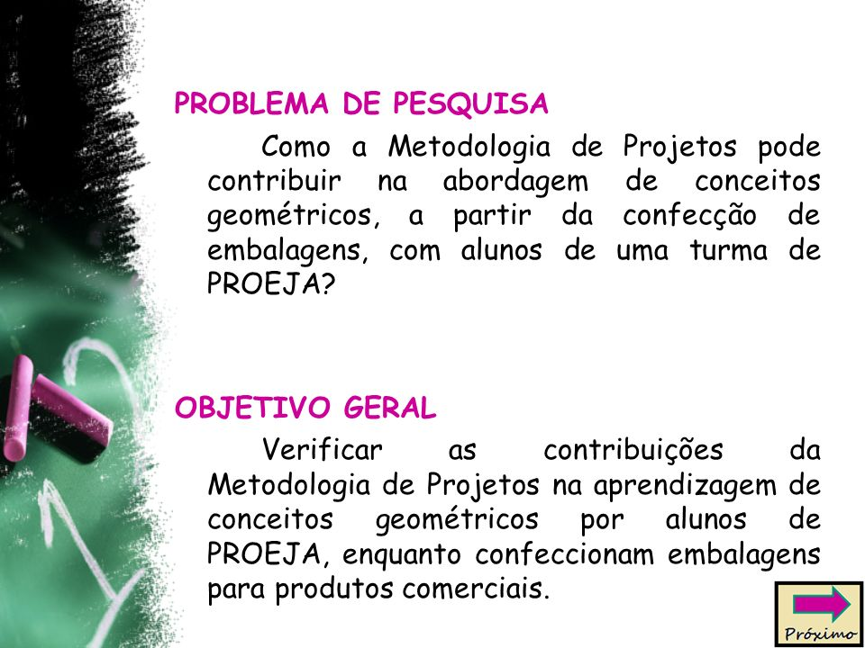 PROBLEMA DE PESQUISA Como a Metodologia de Projetos pode contribuir na abordagem de conceitos geométricos, a partir da confecção de embalagens, com alunos de uma turma de PROEJA.