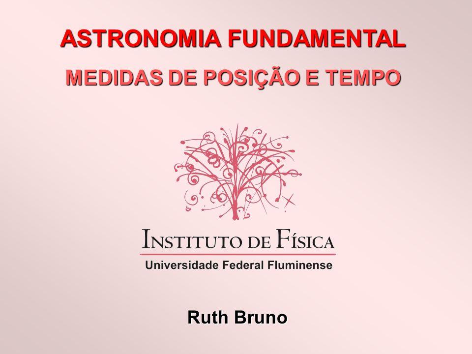 ASTRONOMIA FUNDAMENTAL MEDIDAS DE POSIÇÃO E TEMPO Ruth Bruno