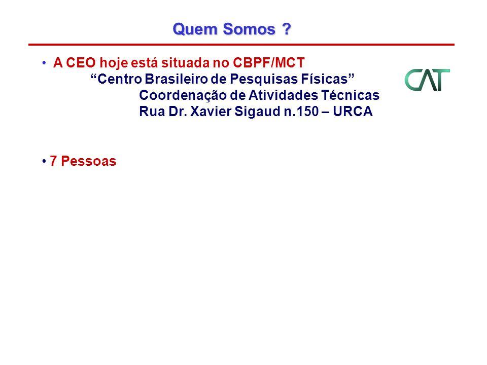 Quem Somos ? A CEO hoje está situada no CBPF/MCT Centro Brasileiro de Pesquisas Físicas Coordenação de Atividades Técnicas Rua Dr. Xavier Sigaud n.150