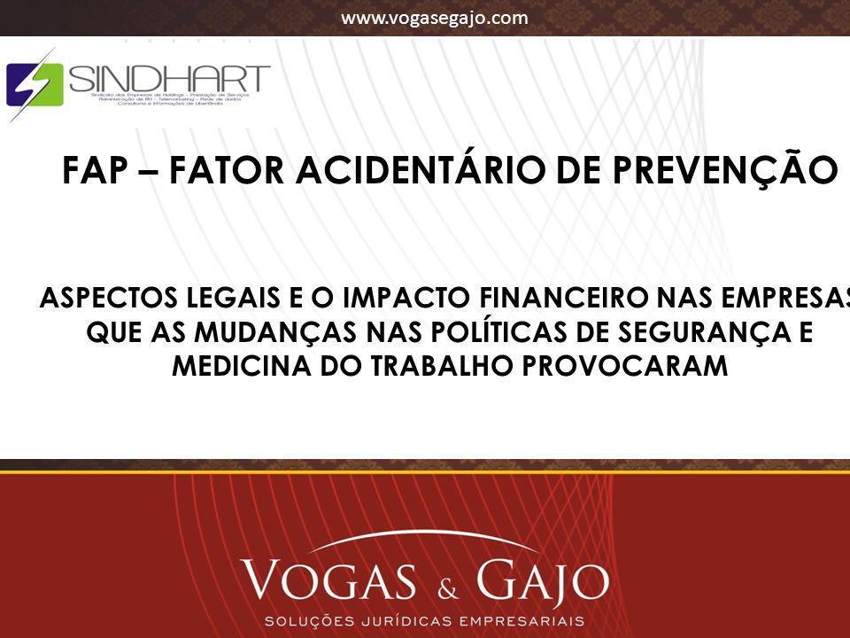 www.vogasegajo.com FAP – FATOR ACIDENTÁRIO DE PREVENÇÃO ASPECTOS LEGAIS E O IMPACTO FINANCEIRO NAS EMPRESAS QUE AS MUDANÇAS NAS POLÍTICAS DE SEGURANÇA