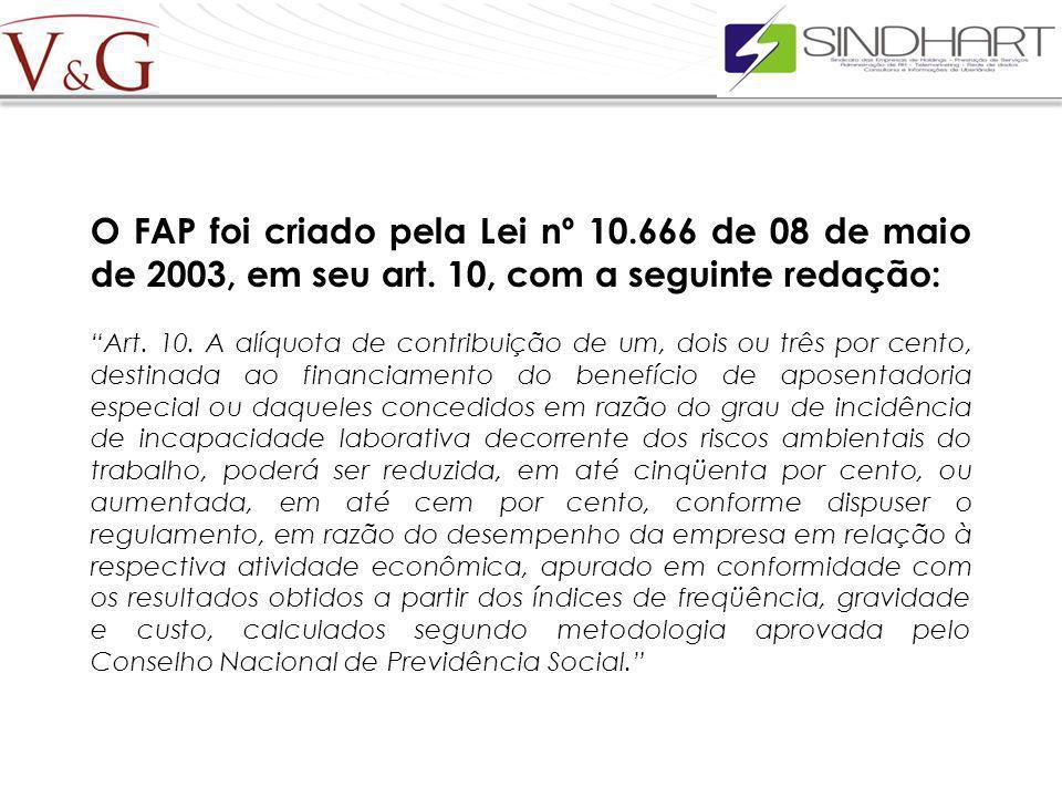 O FAP foi criado pela Lei nº 10.666 de 08 de maio de 2003, em seu art. 10, com a seguinte redação: Art. 10. A alíquota de contribuição de um, dois ou