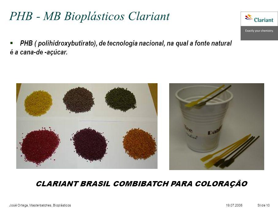 José Ortega, Masterbatches, Bioplásticos Slide 1019.07.2006 PHB ( polihidroxybutirato), de tecnologia nacional, na qual a fonte natural é a cana-de -açúcar.