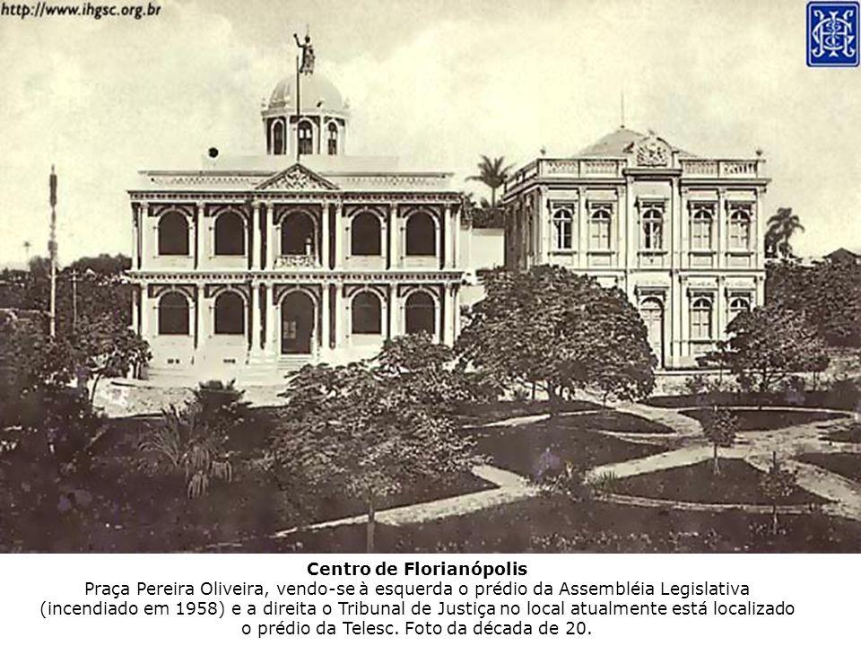 Centro de Florianópolis Praça Pereira Oliveira, vendo-se à esquerda o prédio da Assembléia Legislativa (incendiado em 1958) e a direita o Tribunal de