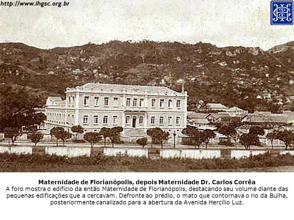 Maternidade de Florianópolis, depois Maternidade Dr. Carlos Corrêa A foro mostra o edifício da então Maternidade de Florianópolis, destacando seu volu