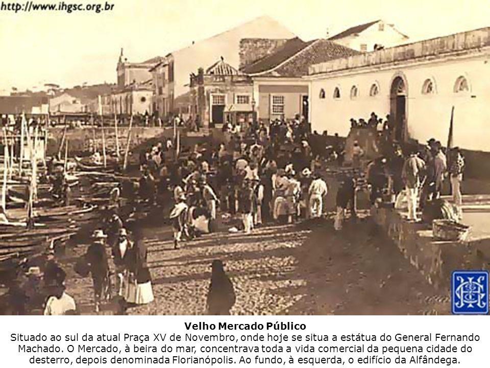 Velho Mercado Público Situado ao sul da atual Praça XV de Novembro, onde hoje se situa a estátua do General Fernando Machado. O Mercado, à beira do ma