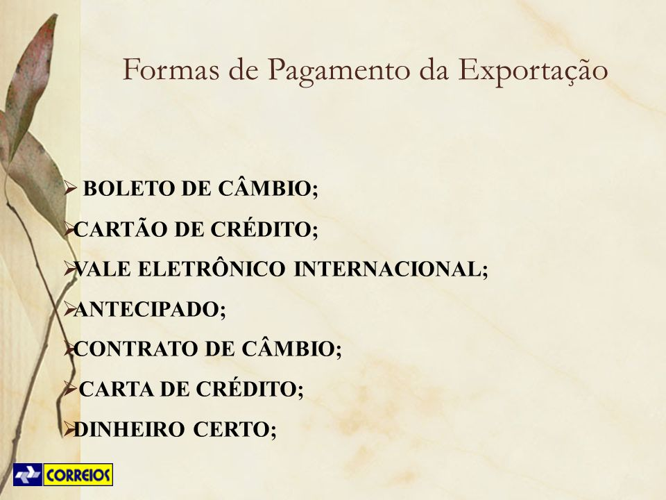 Formas de Pagamento da Exportação BOLETO DE CÂMBIO; CARTÃO DE CRÉDITO; VALE ELETRÔNICO INTERNACIONAL; ANTECIPADO; CONTRATO DE CÂMBIO; CARTA DE CRÉDITO