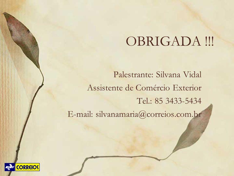 OBRIGADA !!! Palestrante: Silvana Vidal Assistente de Comércio Exterior Tel.: 85 3433-5434 E-mail: silvanamaria@correios.com.br