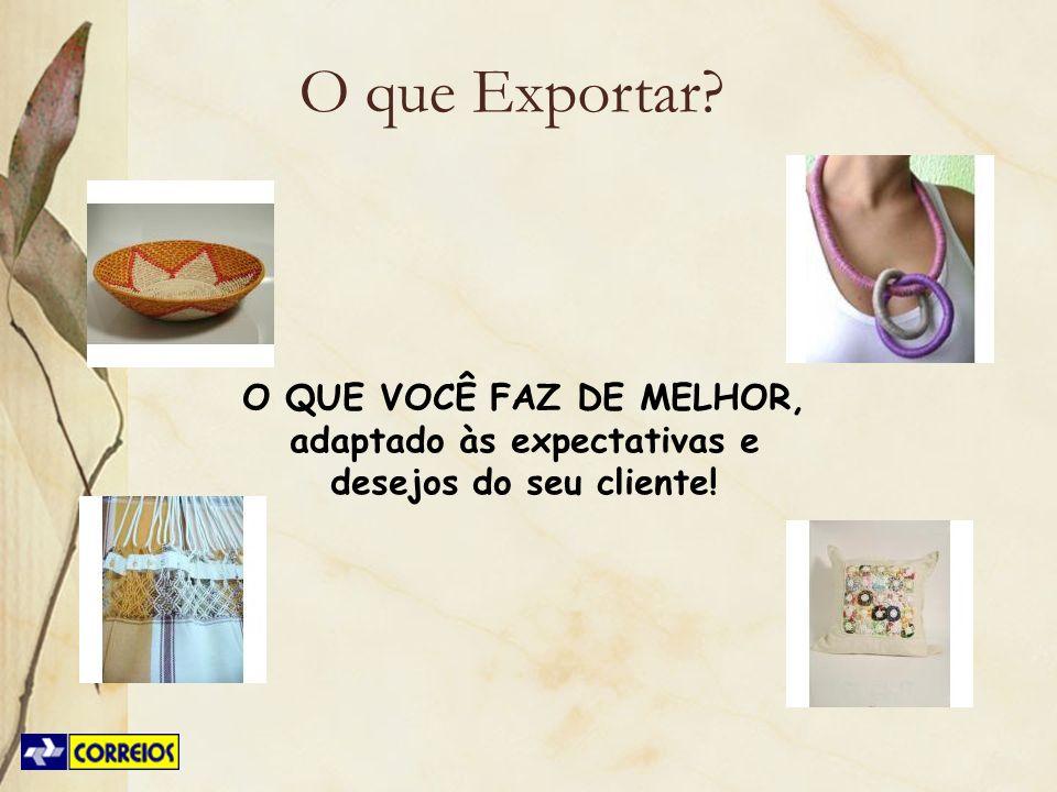 O QUE VOCÊ FAZ DE MELHOR, adaptado às expectativas e desejos do seu cliente! O que Exportar?