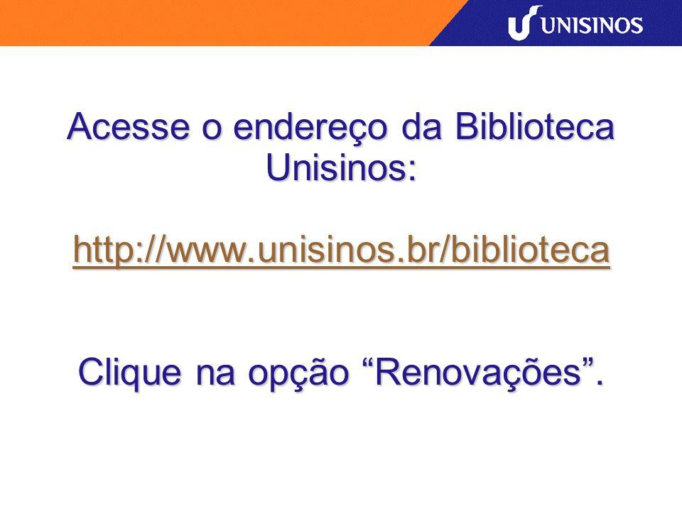 Acesse o endereço da Biblioteca Unisinos: http://www.unisinos.br/biblioteca Clique na opção Renovações. http://www.unisinos.br/biblioteca