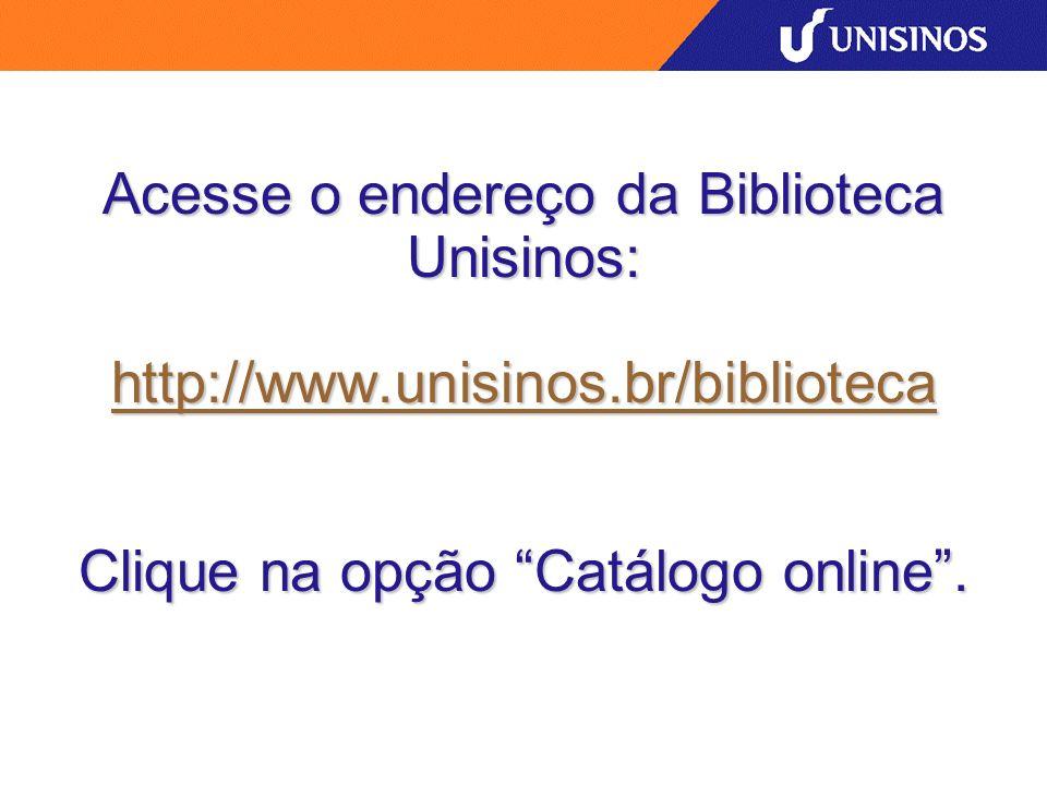 Acesse o endereço da Biblioteca Unisinos: http://www.unisinos.br/biblioteca Clique na opção Catálogo online. http://www.unisinos.br/biblioteca