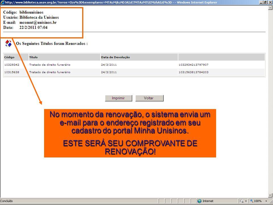 No momento da renovação, o sistema envia um e-mail para o endereço registrado em seu cadastro do portal Minha Unisinos. ESTE SERÁ SEU COMPROVANTE DE R