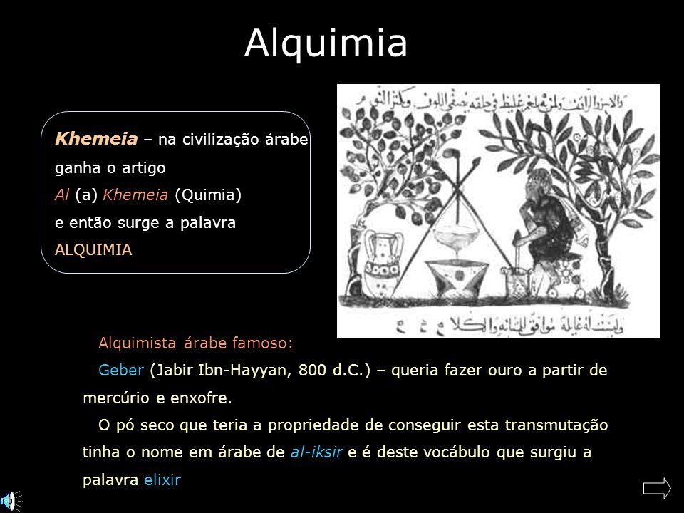 Alquimia Khemeia – na civilização árabe ganha o artigo Al (a) Khemeia (Quimia) e então surge a palavra ALQUIMIA Alquimista árabe famoso: Geber (Jabir