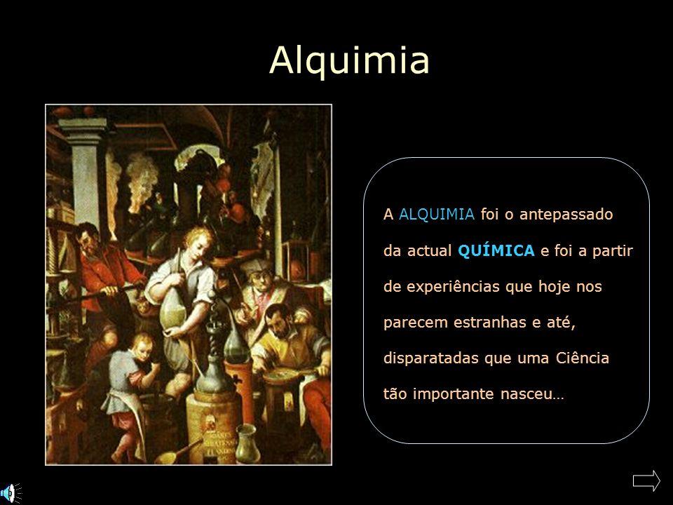 Alquimia A ALQUIMIA foi o antepassado da actual QUÍMICA e foi a partir de experiências que hoje nos parecem estranhas e até, disparatadas que uma Ciência tão importante nasceu…