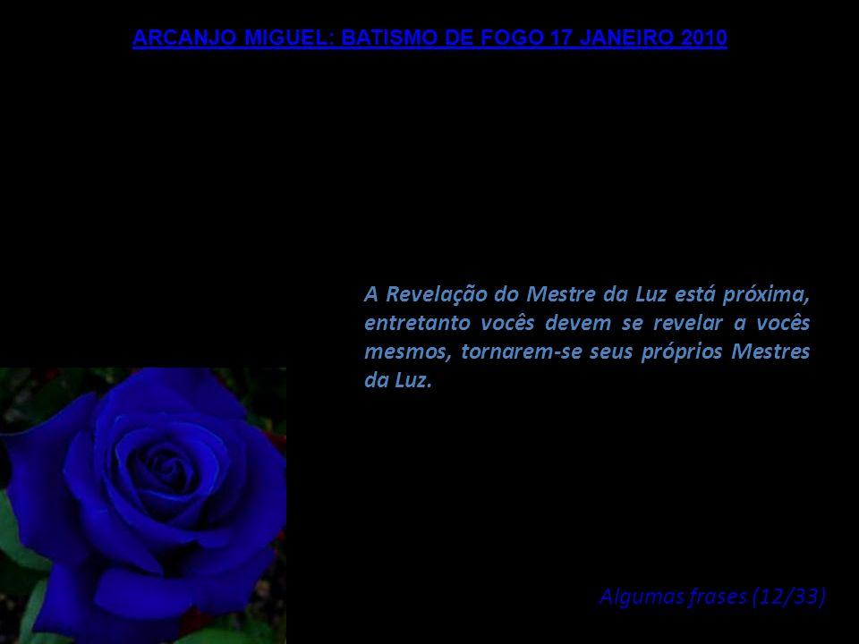ARCANJO MIGUEL: BATISMO DE FOGO 17 JANEIRO 2010 Será somente de acordo com a evolução do número de seres humanos que se unirem a esta dimensão do Fogo