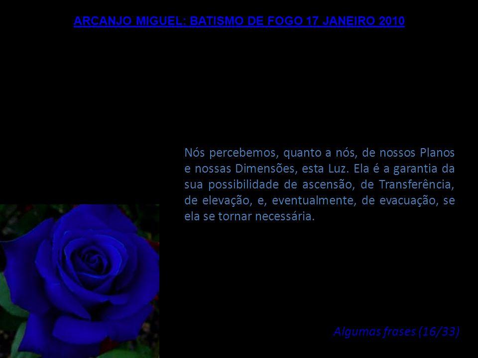 ARCANJO MIGUEL: BATISMO DE FOGO 17 JANEIRO 2010 Este Fogo do Amor é o testemunho e a garantia da sua autenticidade e da sua Verdade. Não há alternativ