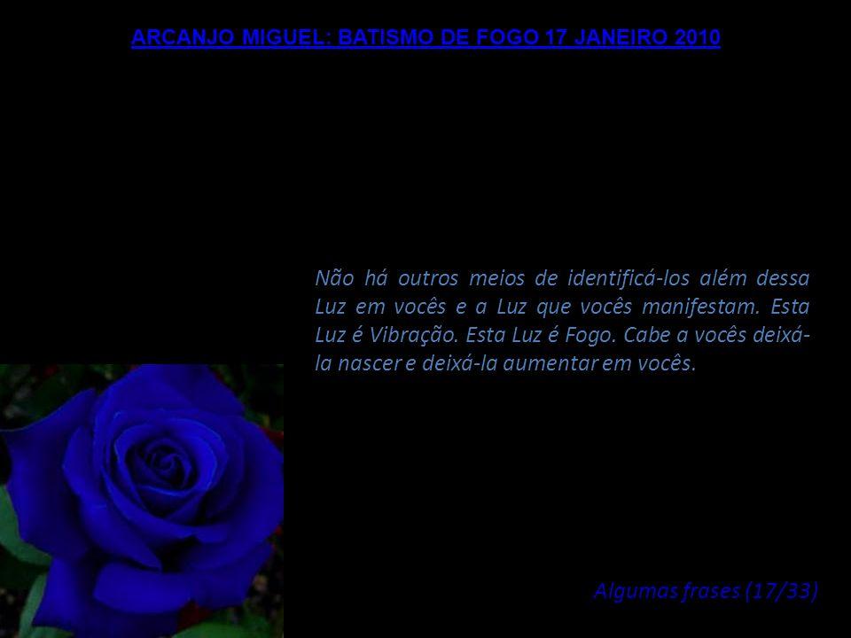 ARCANJO MIGUEL: BATISMO DE FOGO 17 JANEIRO 2010 Nós percebemos, quanto a nós, de nossos Planos e nossas Dimensões, esta Luz. Ela é a garantia da sua p