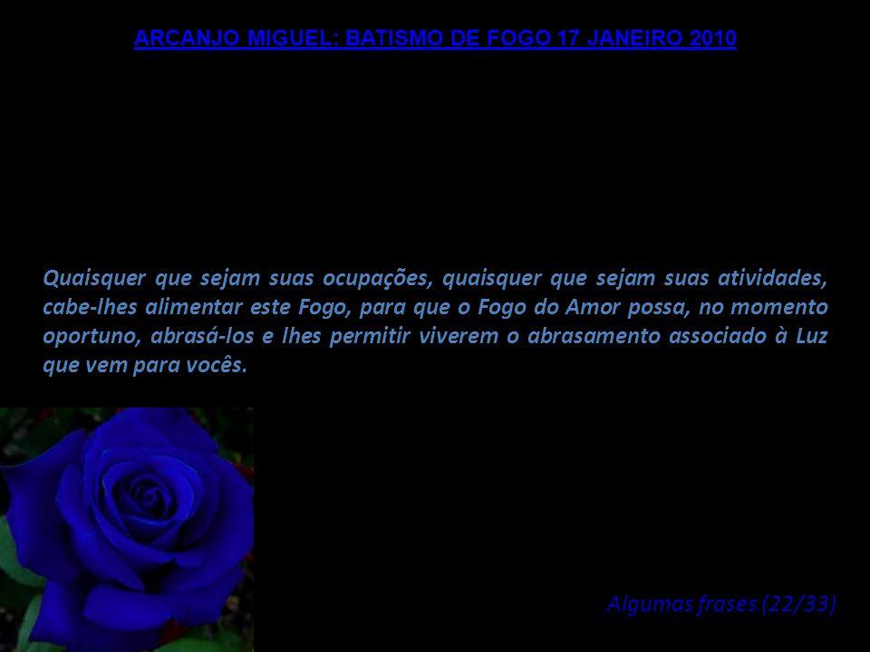 ARCANJO MIGUEL: BATISMO DE FOGO 17 JANEIRO 2010 Nós encorajamos vocês a viverem esses períodos, além deste período em que nós vamos intervir, nós, o C