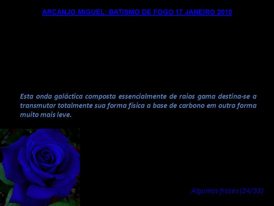ARCANJO MIGUEL: BATISMO DE FOGO 17 JANEIRO 2010 Bem amados Mestres da Luz, o conjunto de Radiações e de Vibrações que está chegando agora na Terra, de