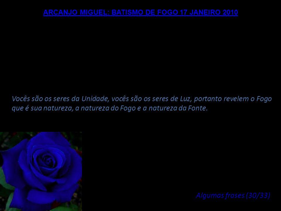 ARCANJO MIGUEL: BATISMO DE FOGO 17 JANEIRO 2010 Então cabe a vocês viver agora neste Fogo, estabelecê-lo, manifestá-lo em cada ato, em cada respiração