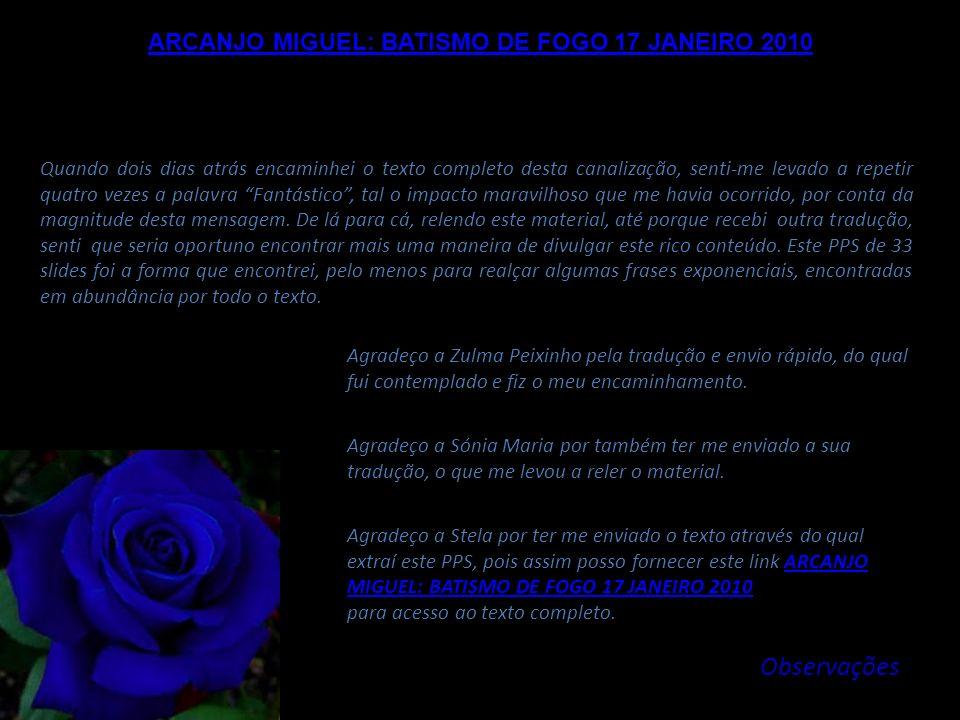 ARCANJO MIGUEL: BATISMO DE FOGO 17 JANEIRO 2010 Assim, nós revelaremos e nós despertaremos também o Fogo do Amor no seio de Gaia, concretizando dessa
