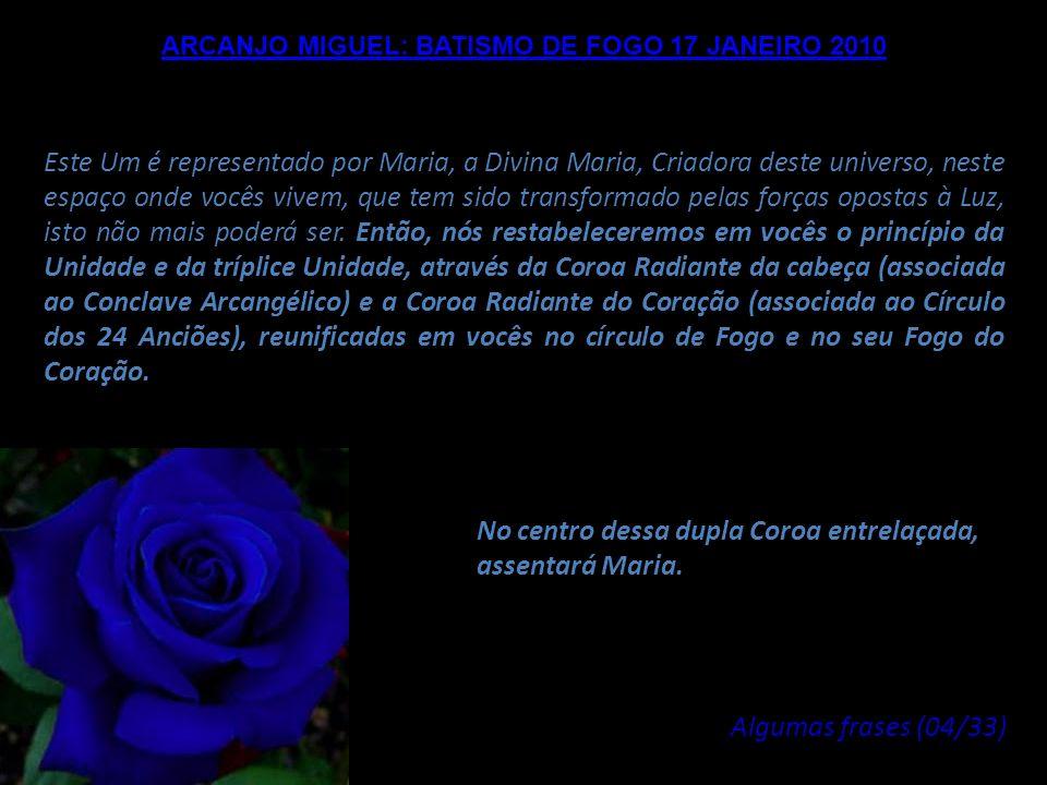 ARCANJO MIGUEL: BATISMO DE FOGO 17 JANEIRO 2010 Portanto, a partir de 17 de janeiro, nós fundiremos, nesta Terra, e também em vocês, para aqueles que