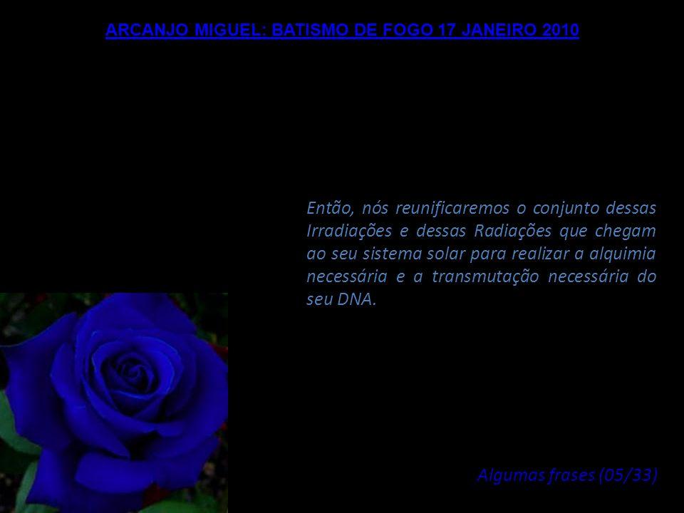 ARCANJO MIGUEL: BATISMO DE FOGO 17 JANEIRO 2010 Este Um é representado por Maria, a Divina Maria, Criadora deste universo, neste espaço onde vocês viv