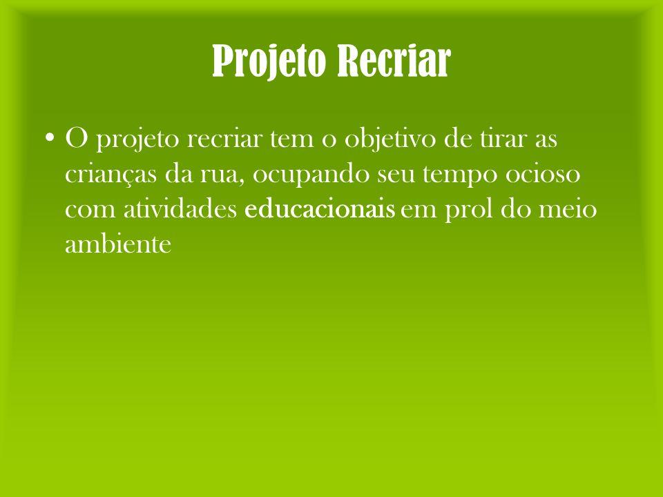 Projeto Recriar O projeto recriar tem o objetivo de tirar as crianças da rua, ocupando seu tempo ocioso com atividades educacionais em prol do meio am