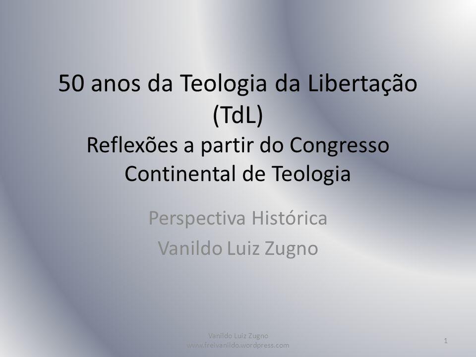 50 anos da Teologia da Libertação (TdL) Reflexões a partir do Congresso Continental de Teologia Perspectiva Histórica Vanildo Luiz Zugno Vanildo Luiz