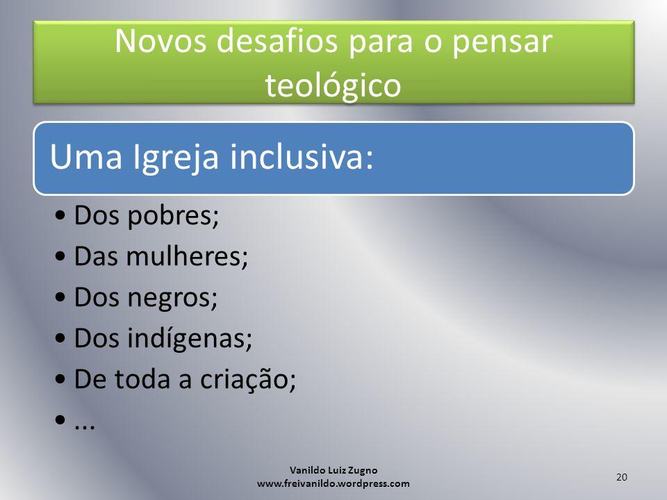 Novos desafios para o pensar teológico Uma Igreja inclusiva: Dos pobres; Das mulheres; Dos negros; Dos indígenas; De toda a criação;... Vanildo Luiz Z