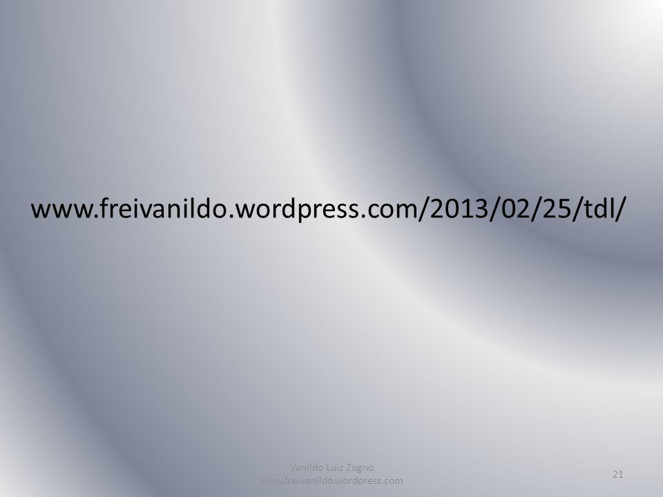 www.freivanildo.wordpress.com/2013/02/25/tdl/ Vanildo Luiz Zugno www.freivanildo.wordpress.com 21