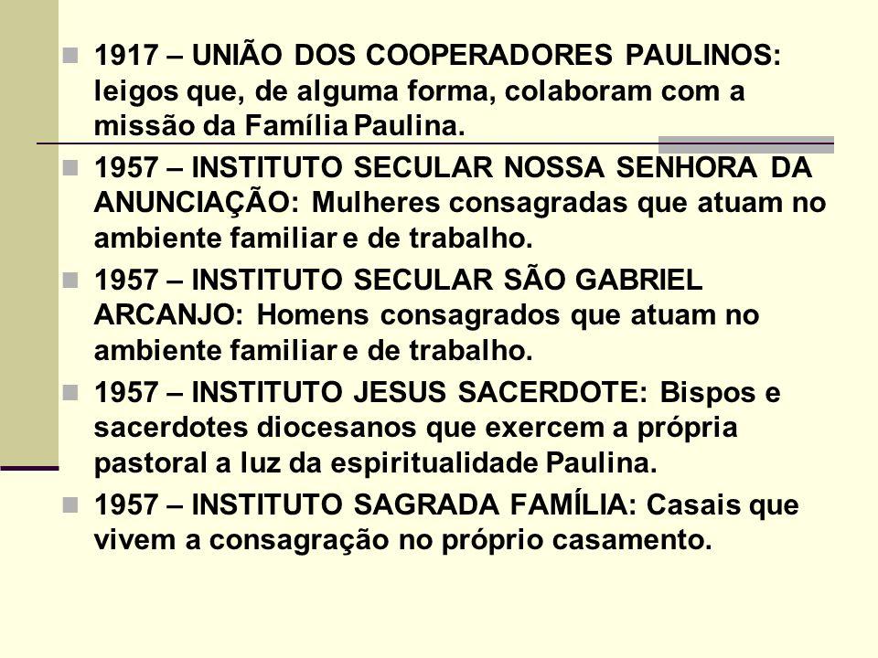 1917 – UNIÃO DOS COOPERADORES PAULINOS: leigos que, de alguma forma, colaboram com a missão da Família Paulina. 1957 – INSTITUTO SECULAR NOSSA SENHORA