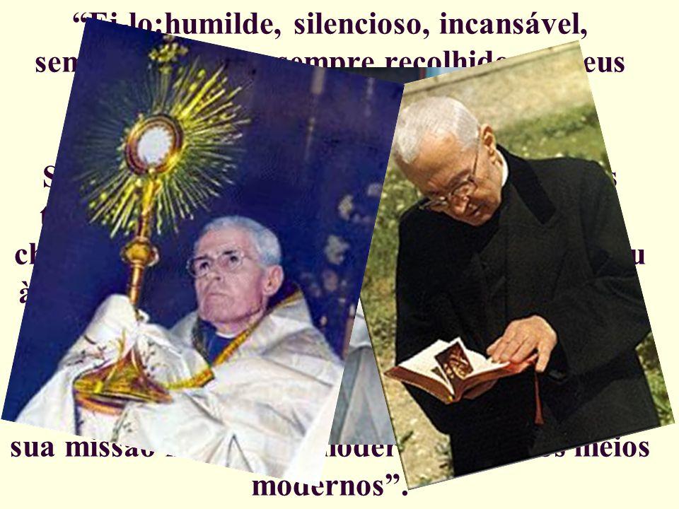 Ei-lo:humilde, silencioso, incansável, sempre vigilante, sempre recolhido em seus pensamentos, que correm da oração à ação (...); Sempre atento para p