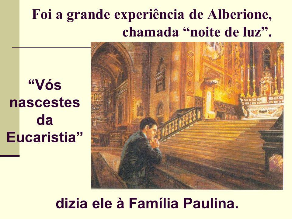 Foi a grande experiência de Alberione, chamada noite de luz. Vós nascestes da Eucaristia dizia ele à Família Paulina.