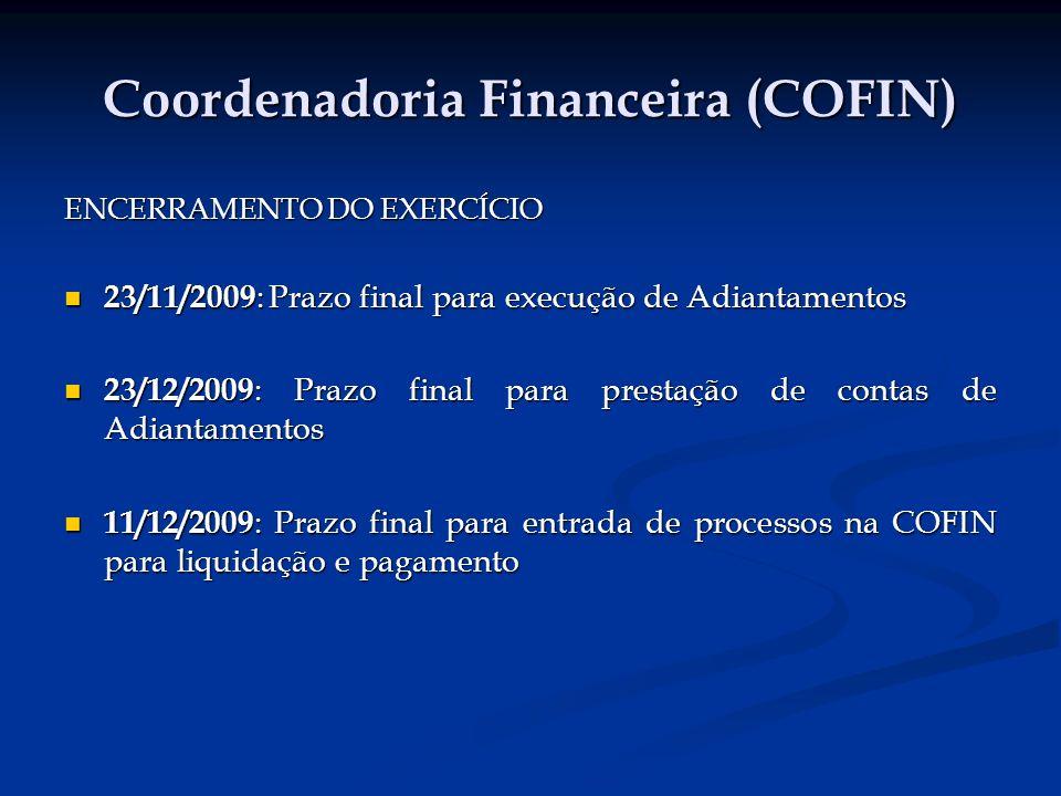 Coordenadoria Financeira (COFIN) ENCERRAMENTO DO EXERCÍCIO 23/11/2009 : Prazo final para execução de Adiantamentos 23/11/2009 : Prazo final para execução de Adiantamentos 23/12/2009 : Prazo final para prestação de contas de Adiantamentos 23/12/2009 : Prazo final para prestação de contas de Adiantamentos 11/12/2009 : Prazo final para entrada de processos na COFIN para liquidação e pagamento 11/12/2009 : Prazo final para entrada de processos na COFIN para liquidação e pagamento