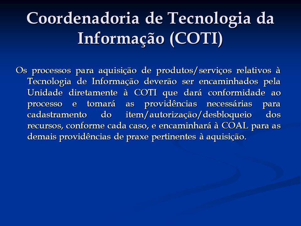 Coordenadoria de Tecnologia da Informação (COTI) Os processos para aquisição de produtos/serviços relativos à Tecnologia de Informação deverão ser encaminhados pela Unidade diretamente à COTI que dará conformidade ao processo e tomará as providências necessárias para cadastramento do item/autorização/desbloqueio dos recursos, conforme cada caso, e encaminhará à COAL para as demais providências de praxe pertinentes à aquisição.