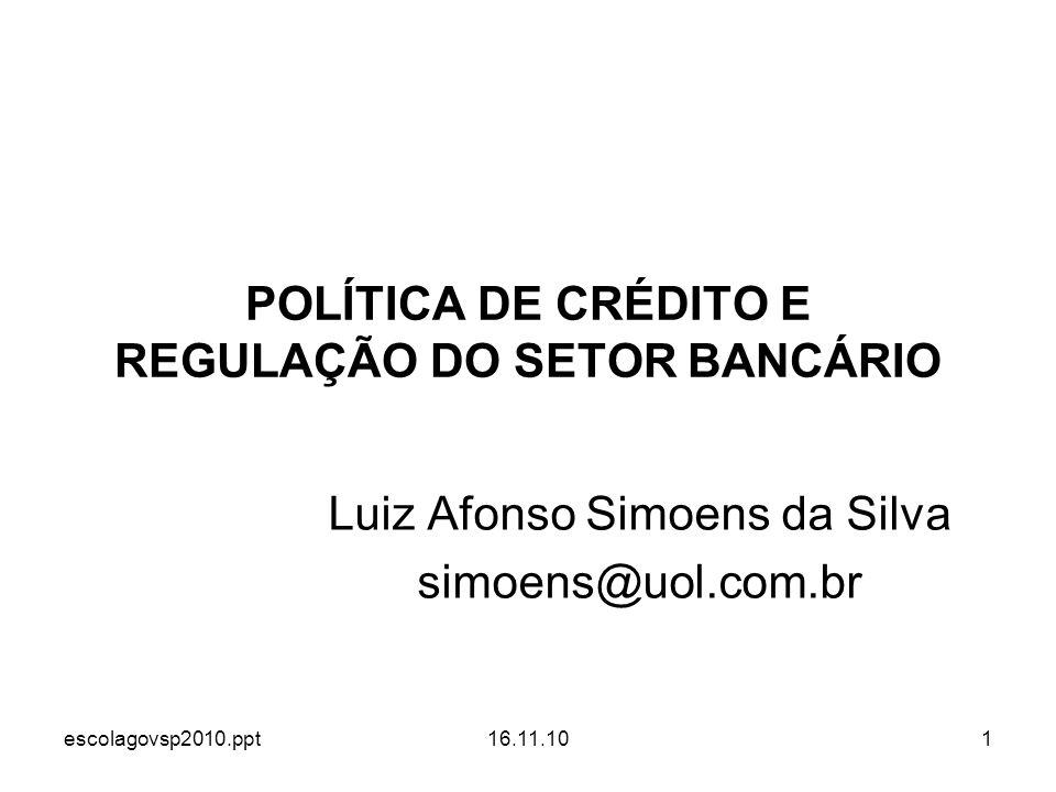 escolagovsp2010.ppt16.11.101 POLÍTICA DE CRÉDITO E REGULAÇÃO DO SETOR BANCÁRIO Luiz Afonso Simoens da Silva simoens@uol.com.br