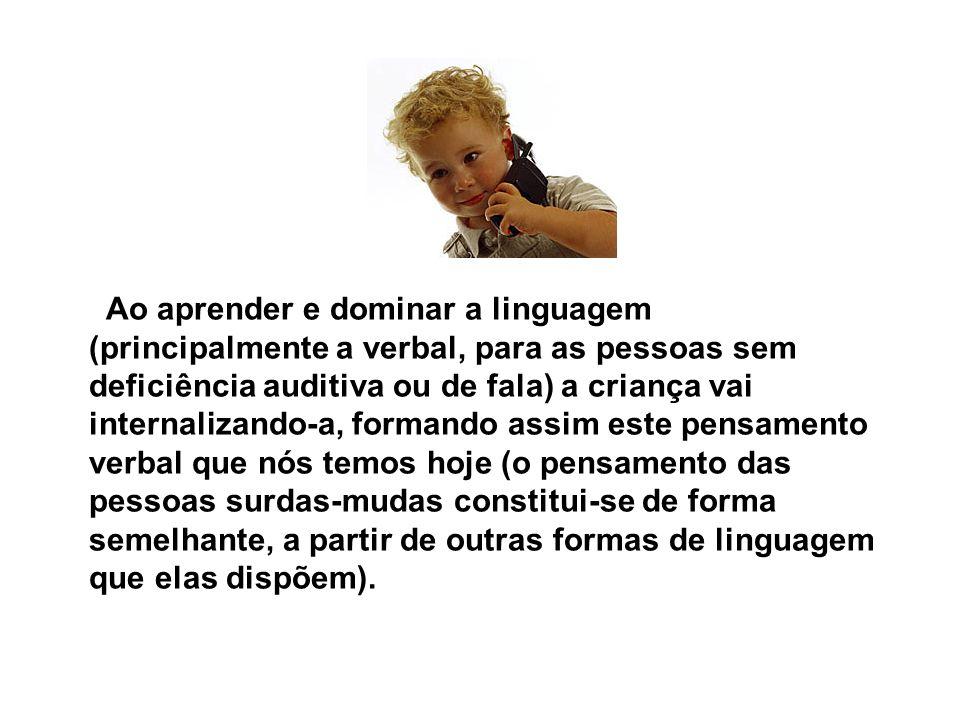 Ao aprender e dominar a linguagem (principalmente a verbal, para as pessoas sem deficiência auditiva ou de fala) a criança vai internalizando-a, forma