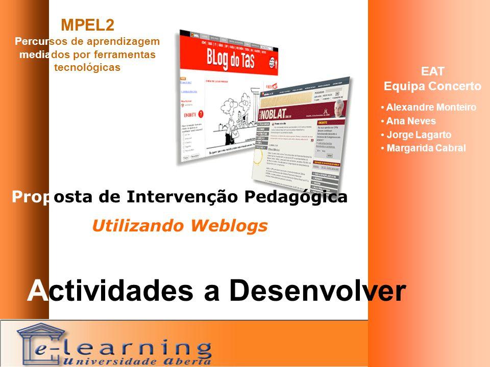 MPEL2 Percursos de aprendizagem mediados por ferramentas tecnológicas EAT Equipa Concerto Alexandre Monteiro Ana Neves Jorge Lagarto Margarida Cabral Proposta de Intervenção Pedagógica Utilizando Weblogs Actividades a Desenvolver