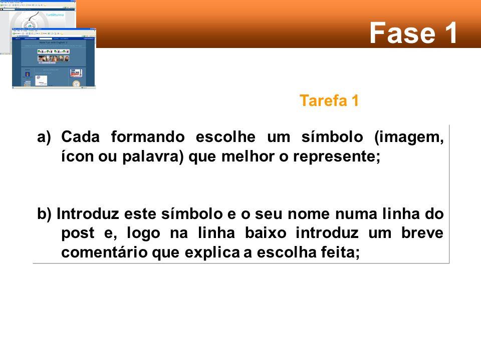 a)Cada formando escolhe um símbolo (imagem, ícon ou palavra) que melhor o represente; b) Introduz este símbolo e o seu nome numa linha do post e, logo na linha baixo introduz um breve comentário que explica a escolha feita; Fase 1 Tarefa 1