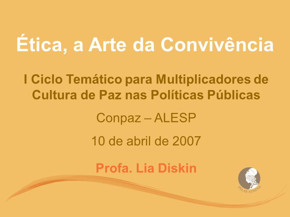 Ética, a Arte da Convivência I Ciclo Temático para Multiplicadores de Cultura de Paz nas Políticas Públicas Conpaz – ALESP 10 de abril de 2007 Profa.