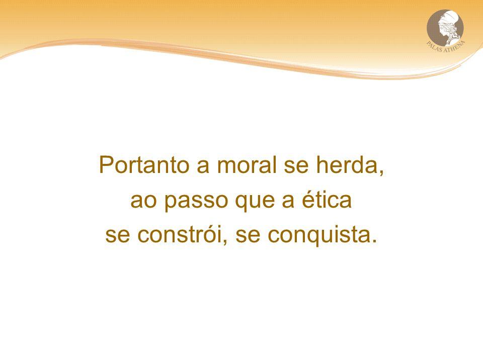Portanto a moral se herda, ao passo que a ética se constrói, se conquista.