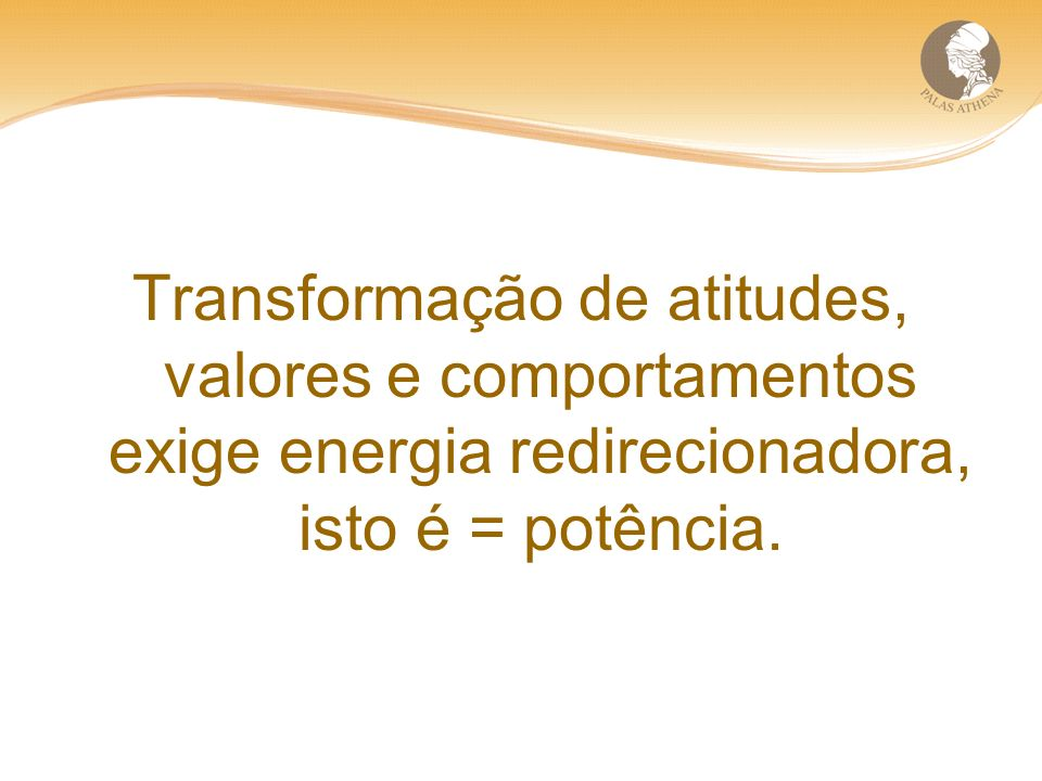 Transformação de atitudes, valores e comportamentos exige energia redirecionadora, isto é = potência.