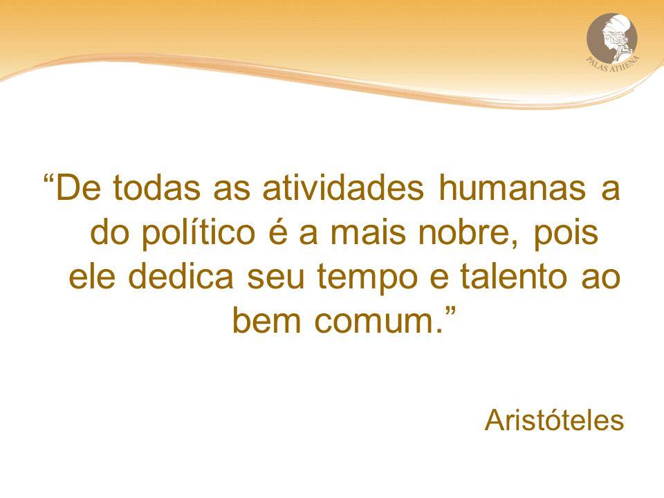 De todas as atividades humanas a do político é a mais nobre, pois ele dedica seu tempo e talento ao bem comum.