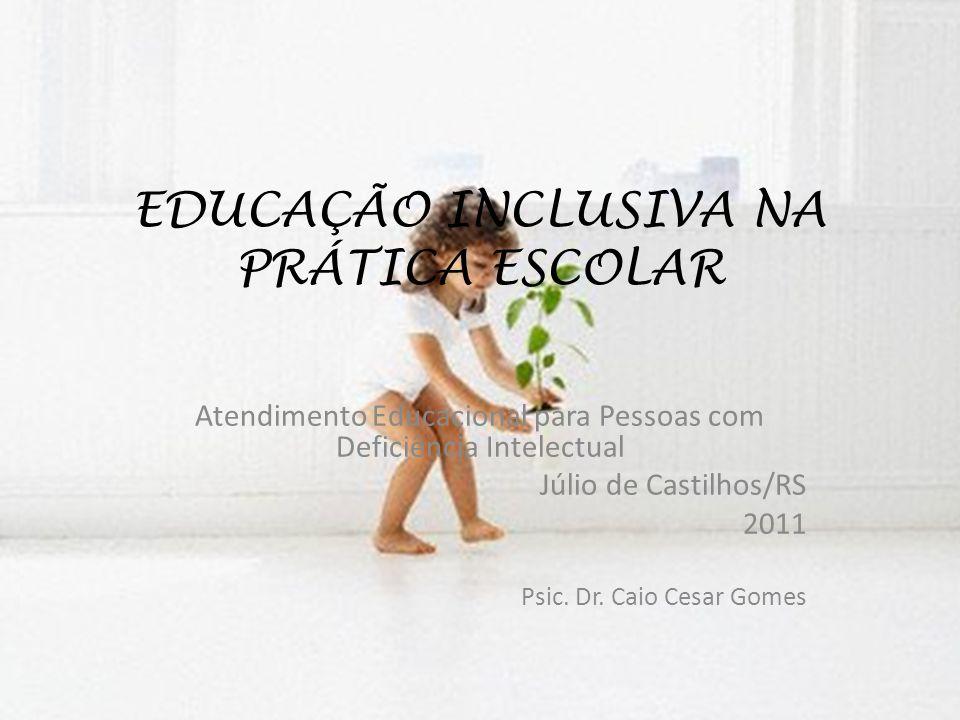 EDUCAÇÃO INCLUSIVA NA PRÁTICA ESCOLAR Atendimento Educacional para Pessoas com Deficiência Intelectual Júlio de Castilhos/RS 2011 Psic. Dr. Caio Cesar