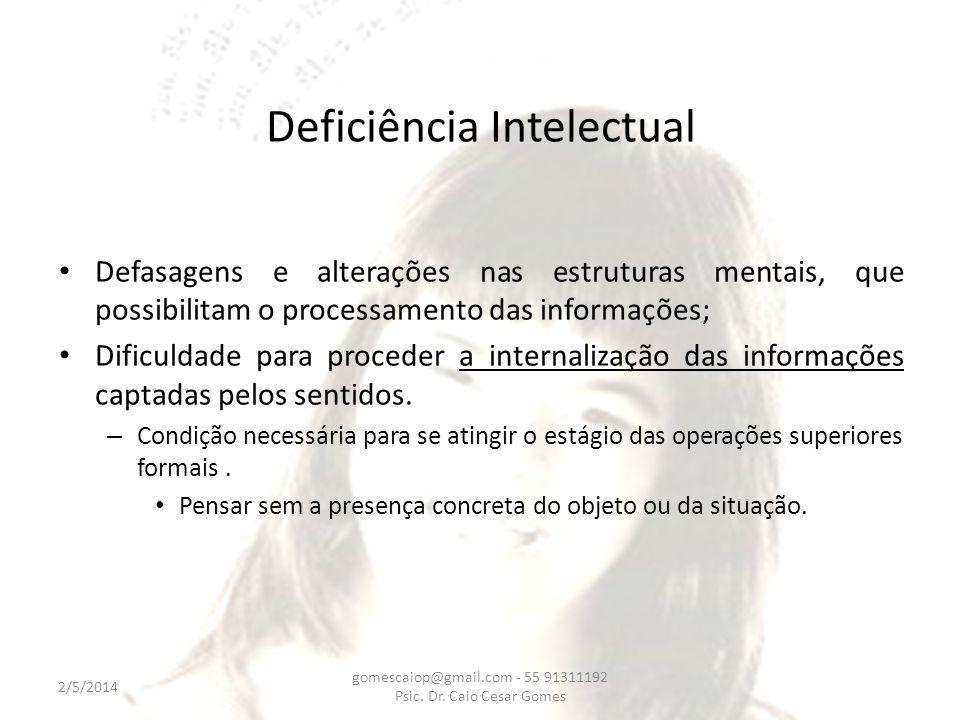 Deficiência Intelectual Defasagens e alterações nas estruturas mentais, que possibilitam o processamento das informações; Dificuldade para proceder a