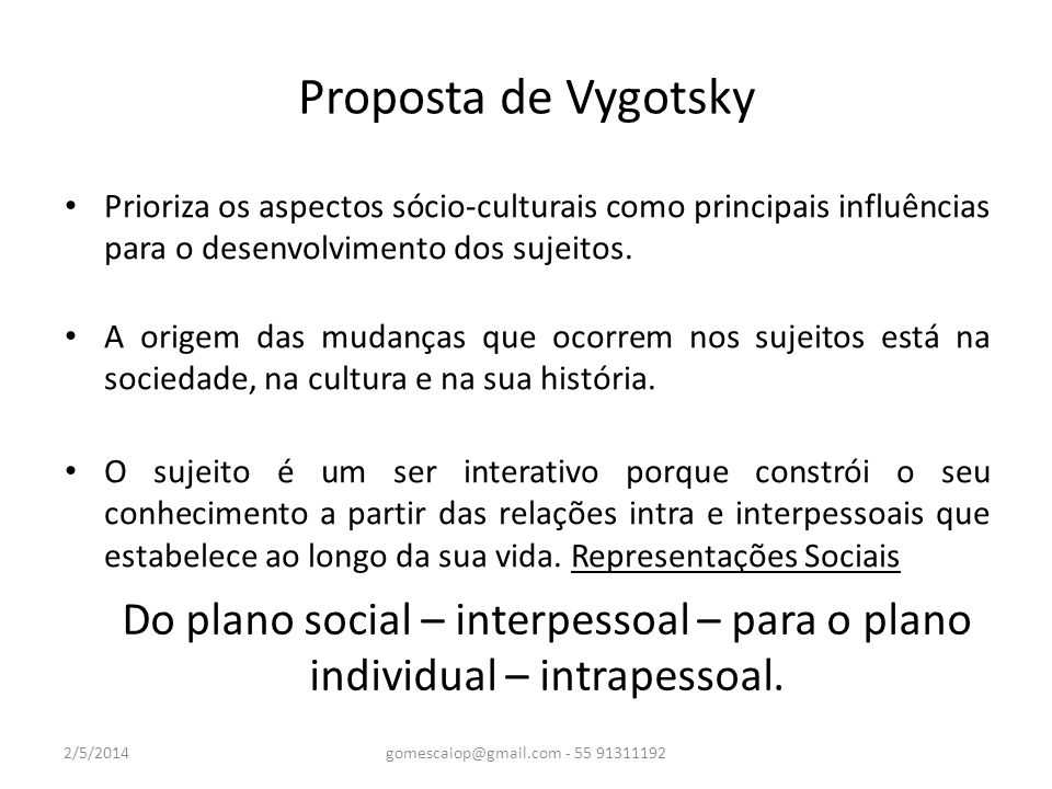 Proposta de Vygotsky Prioriza os aspectos sócio-culturais como principais influências para o desenvolvimento dos sujeitos. A origem das mudanças que o