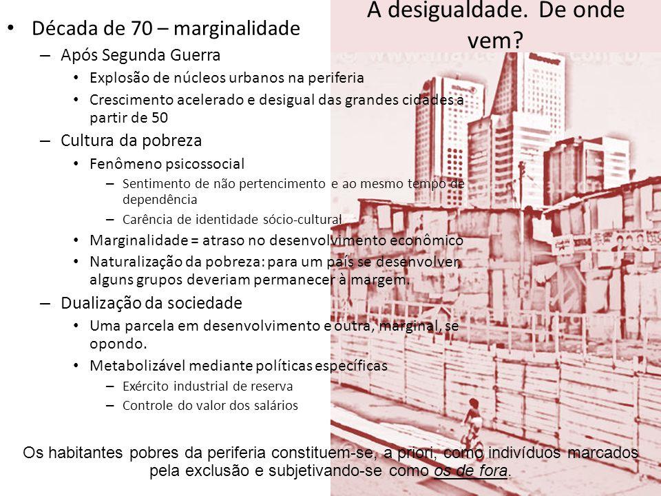A desigualdade. De onde vem? Década de 70 – marginalidade – Após Segunda Guerra Explosão de núcleos urbanos na periferia Crescimento acelerado e desig