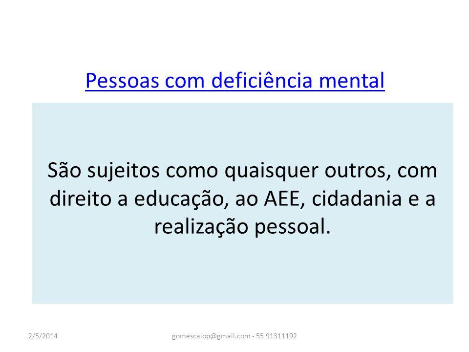 Pessoas com deficiência mental São sujeitos de aprendizagem capazes de desenvolvimento de processos mentais superiores. 2/5/2014gomescaiop@gmail.com -