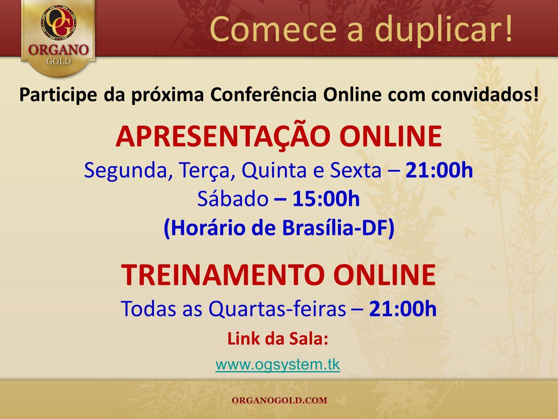 Comece a duplicar! APRESENTAÇÃO ONLINE Segunda, Terça, Quinta e Sexta – 21:00h Sábado – 15:00h (Horário de Brasília-DF) TREINAMENTO ONLINE Todas as Qu