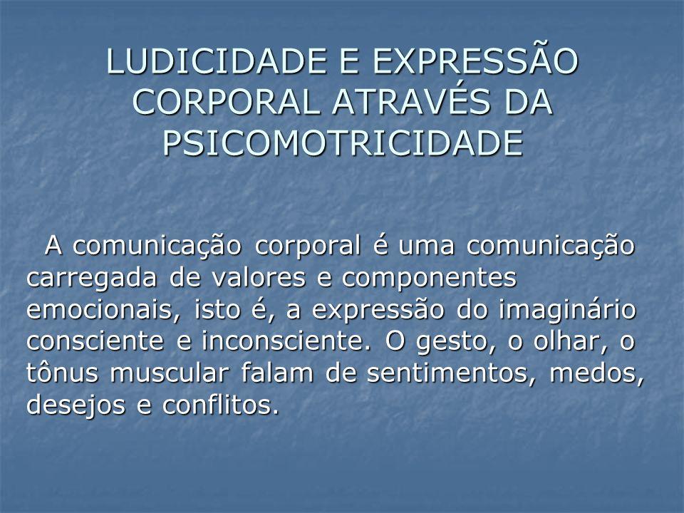 LUDICIDADE E EXPRESSÃO CORPORAL ATRAVÉS DA PSICOMOTRICIDADE A comunicação corporal é uma comunicação carregada de valores e componentes emocionais, isto é, a expressão do imaginário consciente e inconsciente.